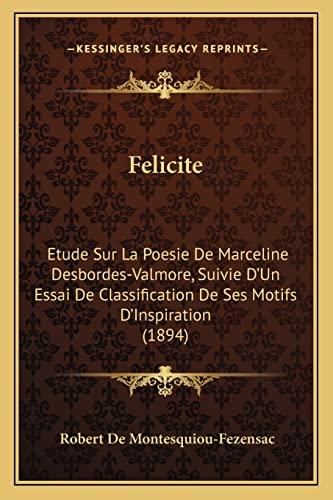 9781168074058: Felicite: Etude Sur La Poesie de Marceline Desbordes-Valmore, Suivie D'Un Essai de Classification de Ses Motifs D'Inspiration (1894)