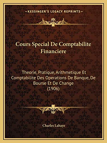 9781168117694: Cours Special De Comptabilite Financiere: Theorie, Pratique, Arithmetique Et Comptabilite Des Operations De Banque, De Bourse Et De Change (1906) (French Edition)