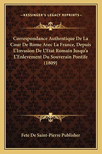 9781168121912: Correspondance Authentique De La Cour De Rome Avec La France, Depuis L'Invasion De L'Etat Romain Jusqu'a L'Enlevement Du Souverain Pontife (1809) (French Edition)