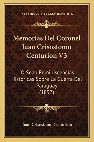 9781168125941: Memorias Del Coronel Juan Crisostomo Centurion V3: O Sean Reminiscencias Historicas Sobre La Guerra Del Paraguay (1897) (Spanish Edition)