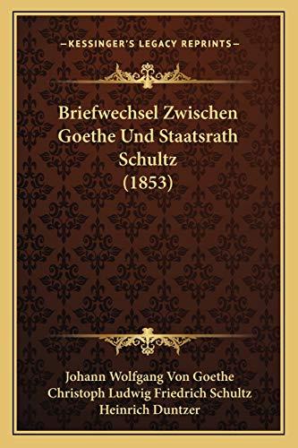 Briefwechsel Zwischen Goethe Und Staatsrath Schultz (1853) (German Edition) (9781168127648) by Johann Wolfgang Von Goethe; Christoph Ludwig Friedrich Schultz