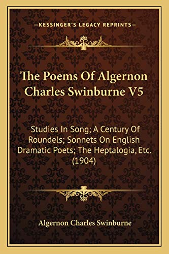 9781168129949: The Poems Of Algernon Charles Swinburne V5: Studies In Song; A Century Of Roundels; Sonnets On English Dramatic Poets; The Heptalogia, Etc. (1904)