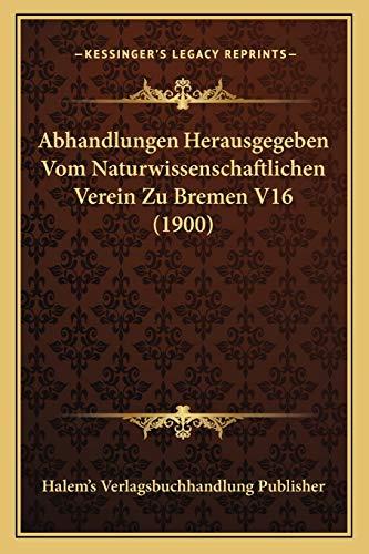 9781168159472: Abhandlungen Herausgegeben Vom Naturwissenschaftlichen Verein Zu Bremen V16 (1900) (German Edition)