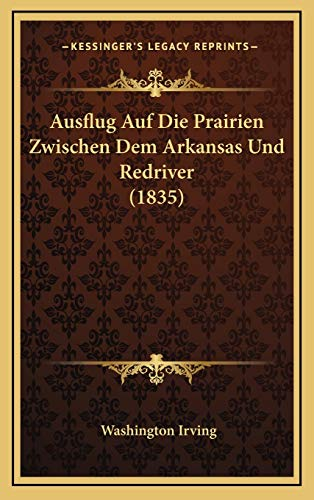 Ausflug Auf Die Prairien Zwischen Dem Arkansas Und Redriver (1835) (German Edition) (9781168178657) by Washington Irving