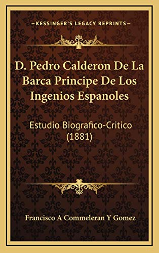 9781168182913: D. Pedro Calderon De La Barca Principe De Los Ingenios Espanoles: Estudio Biografico-Critico (1881) (Spanish Edition)
