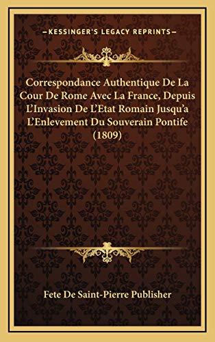 9781168243195: Correspondance Authentique De La Cour De Rome Avec La France, Depuis L'Invasion De L'Etat Romain Jusqu'a L'Enlevement Du Souverain Pontife (1809) (French Edition)