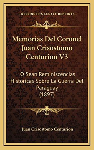 9781168246974: Memorias Del Coronel Juan Crisostomo Centurion V3: O Sean Reminiscencias Historicas Sobre La Guerra Del Paraguay (1897) (Spanish Edition)