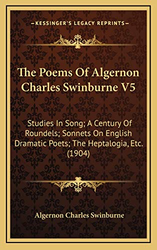 9781168250674: The Poems Of Algernon Charles Swinburne V5: Studies In Song; A Century Of Roundels; Sonnets On English Dramatic Poets; The Heptalogia, Etc. (1904)