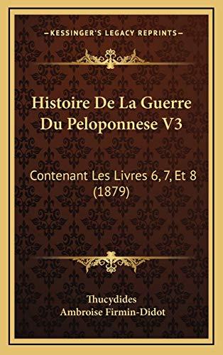 Histoire De La Guerre Du Peloponnese V3: Contenant Les Livres 6, 7, Et 8 (1879) (French Edition) (1168281857) by Thucydides