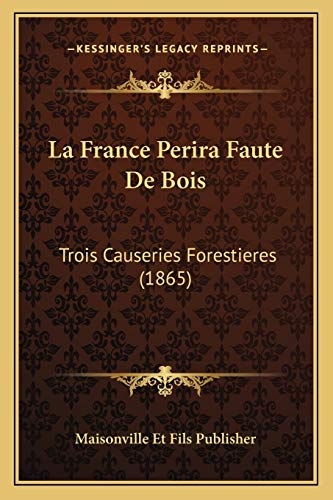 9781168310699: La France Perira Faute De Bois: Trois Causeries Forestieres (1865) (French Edition)