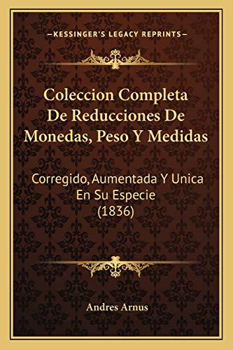 9781168350282: Coleccion Completa De Reducciones De Monedas, Peso Y Medidas: Corregido, Aumentada Y Unica En Su Especie (1836) (Spanish Edition)