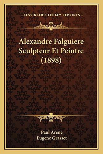 Alexandre Falguiere Sculpteur Et Peintre (1898) (French Edition) (1168353033) by Arene, Paul; Grasset, Eugene