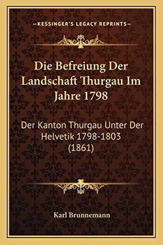 9781168359278: Die Befreiung Der Landschaft Thurgau Im Jahre 1798: Der Kanton Thurgau Unter Der Helvetik 1798-1803 (1861) (German Edition)