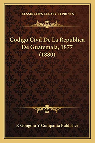 9781168374776: Codigo Civil De La Republica De Guatemala, 1877 (1880) (Spanish Edition)