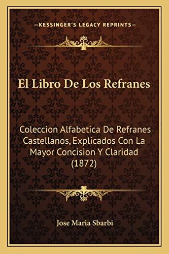9781168387981: El Libro de Los Refranes: Coleccion Alfabetica de Refranes Castellanos, Explicados Con La Mayor Concision y Claridad (1872)
