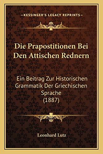9781168394927: Die Prapostitionen Bei Den Attischen Rednern: Ein Beitrag Zur Historischen Grammatik Der Griechischen Sprache (1887) (German Edition)