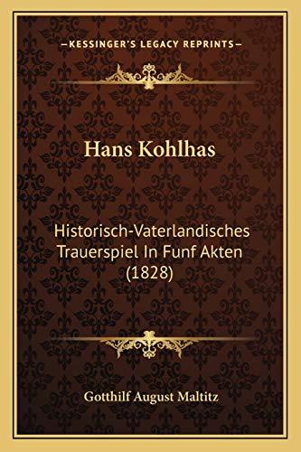 9781168396235: Hans Kohlhas: Historisch-Vaterlandisches Trauerspiel in Funf Akten (1828)