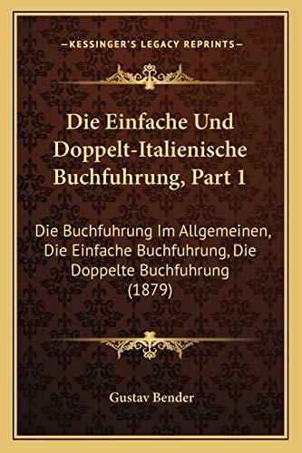 9781168423191: Die Einfache Und Doppelt-Italienische Buchfuhrung, Part 1: Die Buchfuhrung Im Allgemeinen, Die Einfache Buchfuhrung, Die Doppelte Buchfuhrung (1879) (German Edition)