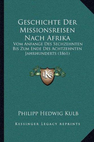 Geschichte Der Missionsreisen Nach Afrika: Vom Anfange Des Sechzehnten Bis Zum Ende Des Achtzehnten Jahrhunderts (1861) (German Edition)