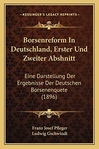Borsenreform in Deutschland, Erster und Zweiter Abshnitt : Eine Darstellung der Ergebnisse der Deutschen Borsenenquete (1896) - Franz Josef Pfleger and Ludwig Gschwindt