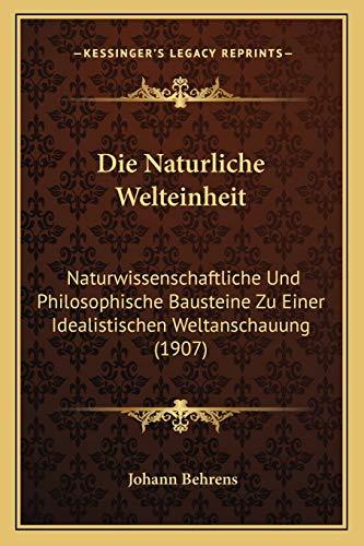 Die Naturliche Welteinheit Naturwissenschaftliche und Philosophische Bausteine Zu Einer Idealistischen Weltanschauung 1907 by Johann Behrens 2010 Paperback - Johann Behrens