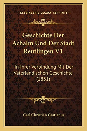 9781168445094: Geschichte Der Achalm Und Der Stadt Reutlingen V1: In Ihrer Verbindung Mit Der Vaterlandischen Geschichte (1831) (German Edition)