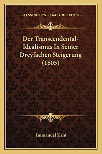 Der Transcendental-Idealismus In Seiner Dreyfachen Steigerung (1805) (German Edition) (9781168455062) by Immanuel Kant