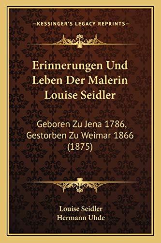 9781168462756: Erinnerungen Und Leben Der Malerin Louise Seidler: Geboren Zu Jena 1786, Gestorben Zu Weimar 1866 (1875) (German Edition)
