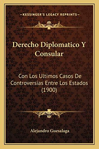 9781168463531: Derecho Diplomatico Y Consular: Con Los Ultimos Casos De Controversias Entre Los Estados (1900) (Spanish Edition)