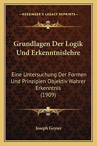 9781168473301: Grundlagen Der Logik Und Erkenntnislehre: Eine Untersuchung Der Formen Und Prinzipien Objektiv Wahrer Erkenntnis (1909) (German Edition)