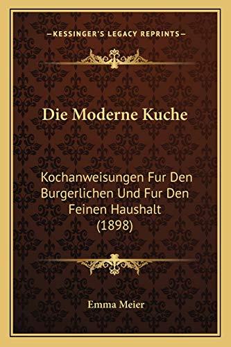 9781168482075: Die Moderne Kuche: Kochanweisungen Fur Den Burgerlichen Und Fur Den Feinen Haushalt (1898) (German Edition)