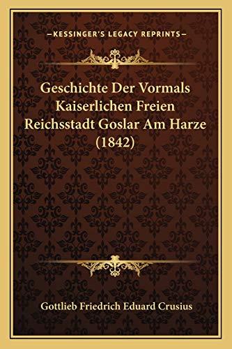9781168482624: Geschichte Der Vormals Kaiserlichen Freien Reichsstadt Goslar Am Harze (1842)