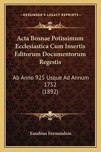 9781168491077: Acta Bosnae Potissimum Ecclesiastica Cum Insertis Editorum Documentorum Regestis: Ab Anno 925 Usque Ad Annum 1752 (1892) (Latin Edition)