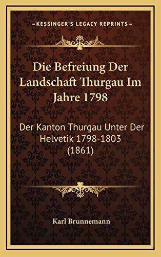 9781168503947: Die Befreiung Der Landschaft Thurgau Im Jahre 1798: Der Kanton Thurgau Unter Der Helvetik 1798-1803 (1861) (German Edition)