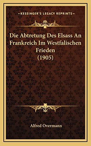 9781168510709: Die Abtretung Des Elsass an Frankreich Im Westfalischen Frieden (1905)
