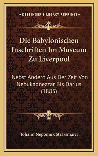 9781168556028: Die Babylonischen Inschriften Im Museum Zu Liverpool: Nebst Andern Aus Der Zeit Von Nebukadnezzar Bis Darius (1885) (German Edition)