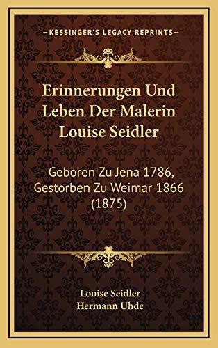 9781168601520: Erinnerungen Und Leben Der Malerin Louise Seidler: Geboren Zu Jena 1786, Gestorben Zu Weimar 1866 (1875) (German Edition)