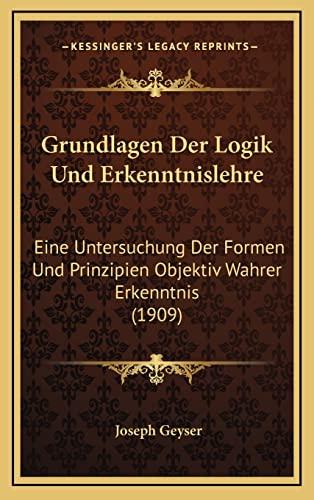 9781168611390: Grundlagen Der Logik Und Erkenntnislehre: Eine Untersuchung Der Formen Und Prinzipien Objektiv Wahrer Erkenntnis (1909) (German Edition)