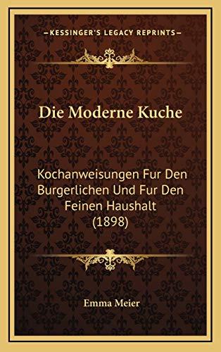 9781168619495: Die Moderne Kuche: Kochanweisungen Fur Den Burgerlichen Und Fur Den Feinen Haushalt (1898) (German Edition)