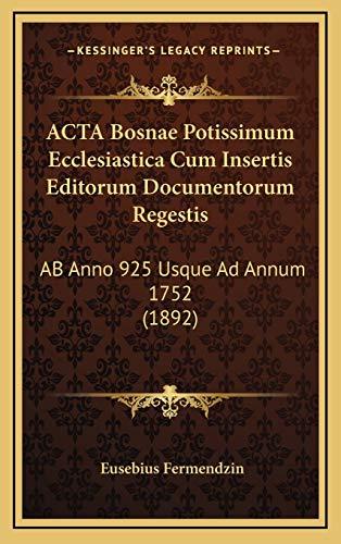 9781168627957: ACTA Bosnae Potissimum Ecclesiastica Cum Insertis Editorum Documentorum Regestis: AB Anno 925 Usque Ad Annum 1752 (1892) (Latin Edition)