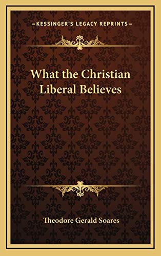 What the Christian Liberal Believes (1168670462) by Soares, Theodore Gerald
