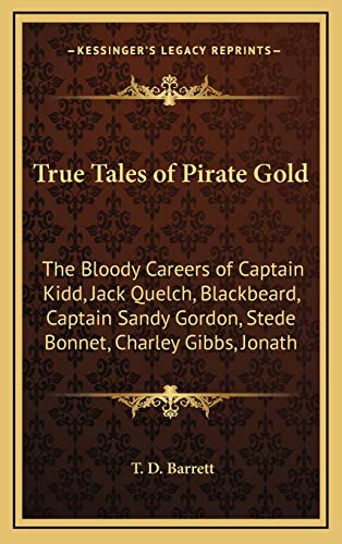9781168679475: True Tales of Pirate Gold: The Bloody Careers of Captain Kidd, Jack Quelch, Blackbeard, Captain Sandy Gordon, Stede Bonnet, Charley Gibbs, Jonath