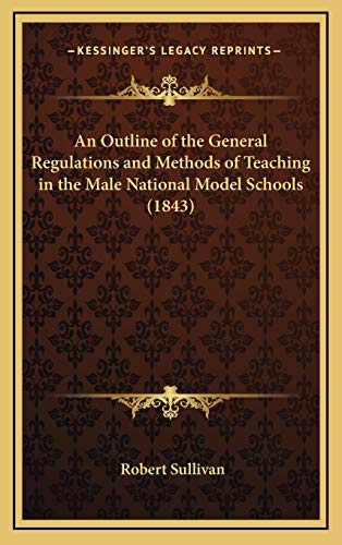 An Outline of the General Regulations and Methods of Teaching in the Male National Model Schools (1843) (1168700892) by Sullivan, Robert