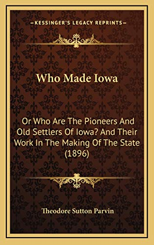 9781168730671: Who Made Iowa: Or Who Are The Pioneers And Old Settlers Of Iowa? And Their Work In The Making Of The State (1896)