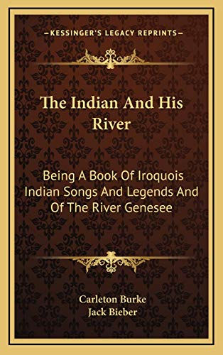 9781168739988: The Indian And His River: Being A Book Of Iroquois Indian Songs And Legends And Of The River Genesee