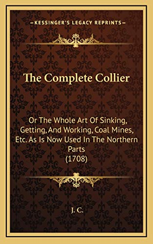The Complete Collier: Or The Whole Art Of Sinking, Getting, And Working, Coal Mines, Etc. As Is Now Used In The Northern Parts (1708) (9781168743398) by J. C.