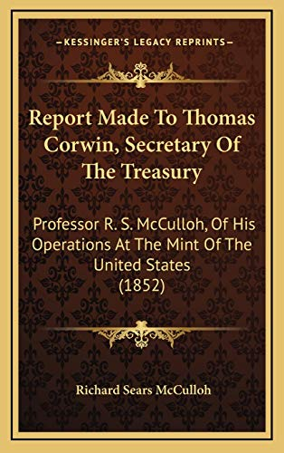 9781168758149: Report Made To Thomas Corwin, Secretary Of The Treasury: Professor R. S. McCulloh, Of His Operations At The Mint Of The United States (1852)