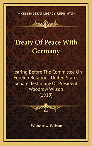 Treaty Of Peace With Germany: Hearing Before The Committee On Foreign Relations United States Senate, Testimony Of President Woodrow Wilson (1919) (9781168758552) by Woodrow Wilson
