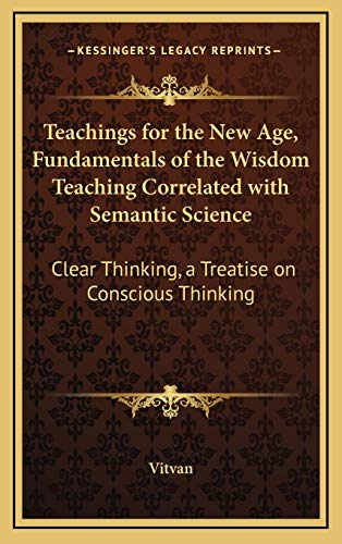 9781168770967: Teachings for the New Age, Fundamentals of the Wisdom Teaching Correlated with Semantic Science: Clear Thinking, a Treatise on Conscious Thinking