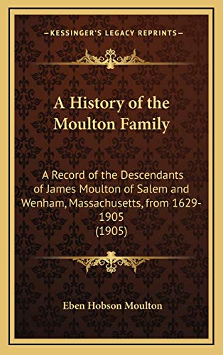 9781168773999: A History of the Moulton Family: A Record of the Descendants of James Moulton of Salem and Wenham, Massachusetts, from 1629-1905 (1905)